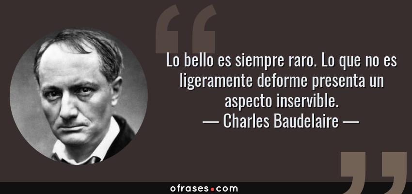 Frases de Charles Baudelaire - Lo bello es siempre raro. Lo que no es ligeramente deforme presenta un aspecto inservible.