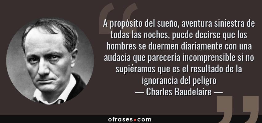 Frases de Charles Baudelaire - A propósito del sueño, aventura siniestra de todas las noches, puede decirse que los hombres se duermen diariamente con una audacia que parecería incomprensible si no supiéramos que es el resultado de la ignorancia del peligro