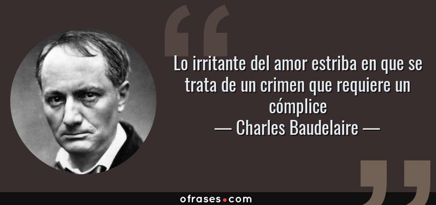 Frases de Charles Baudelaire - Lo irritante del amor estriba en que se trata de un crimen que requiere un cómplice