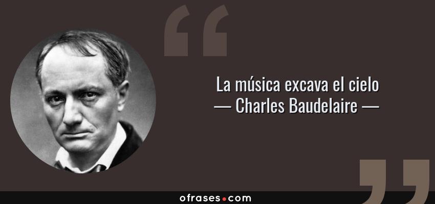 Frases de Charles Baudelaire - La música excava el cielo