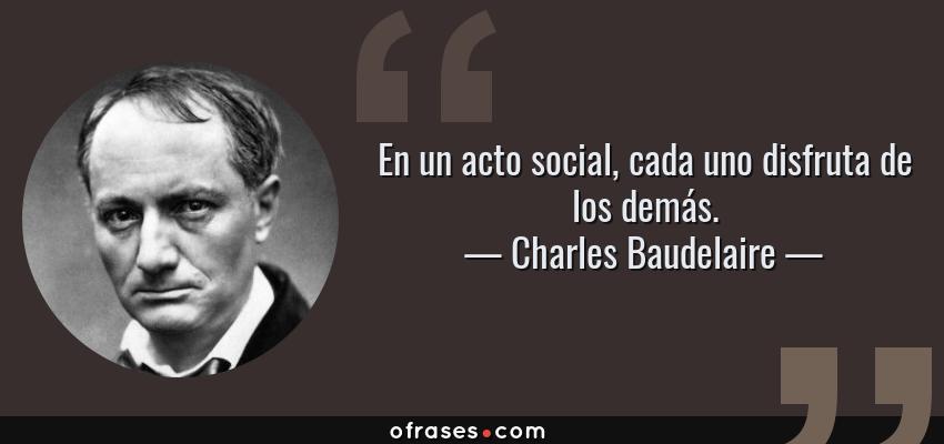 Frases de Charles Baudelaire - En un acto social, cada uno disfruta de los demás.