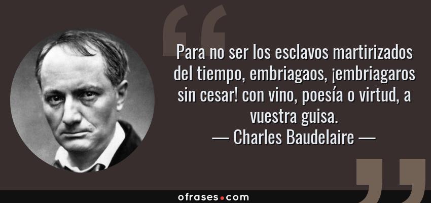 Frases de Charles Baudelaire - Para no ser los esclavos martirizados del tiempo, embriagaos, ¡embriagaros sin cesar! con vino, poesía o virtud, a vuestra guisa.