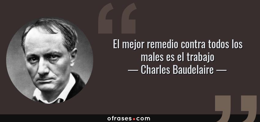Frases de Charles Baudelaire - El mejor remedio contra todos los males es el trabajo