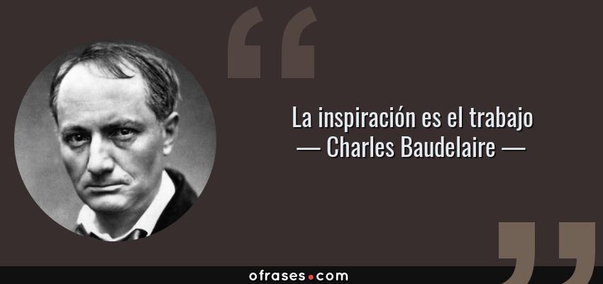 Frases de Charles Baudelaire - La inspiración es el trabajo