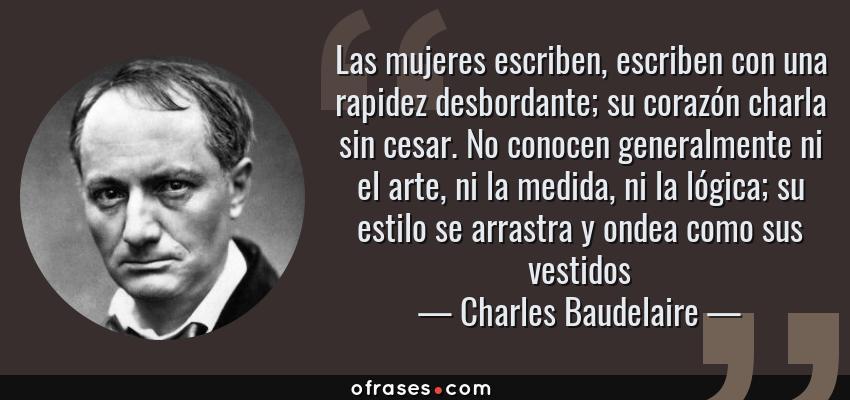 Frases de Charles Baudelaire - Las mujeres escriben, escriben con una rapidez desbordante; su corazón charla sin cesar. No conocen generalmente ni el arte, ni la medida, ni la lógica; su estilo se arrastra y ondea como sus vestidos