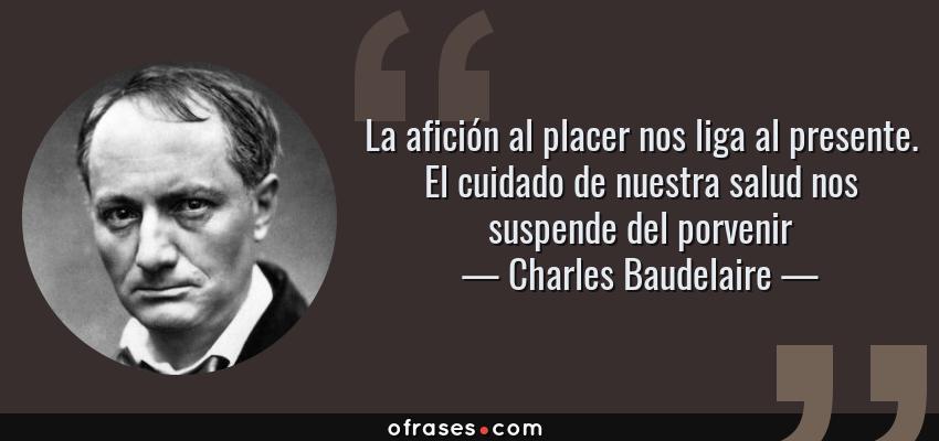 Frases de Charles Baudelaire - La afición al placer nos liga al presente. El cuidado de nuestra salud nos suspende del porvenir