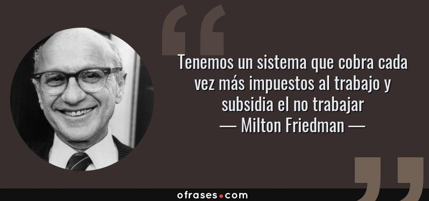 Frases de Milton Friedman - Tenemos un sistema que cobra cada vez más impuestos al trabajo y subsidia el no trabajar
