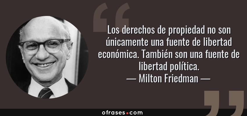 Frases de Milton Friedman - Los derechos de propiedad no son únicamente una fuente de libertad económica. También son una fuente de libertad política.