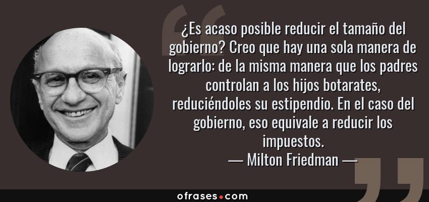 Frases de Milton Friedman - ¿Es acaso posible reducir el tamaño del gobierno? Creo que hay una sola manera de lograrlo: de la misma manera que los padres controlan a los hijos botarates, reduciéndoles su estipendio. En el caso del gobierno, eso equivale a reducir los impuestos.
