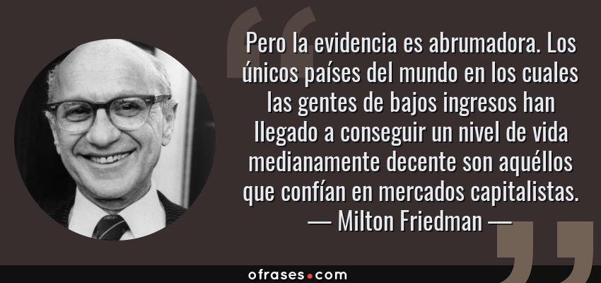 Frases de Milton Friedman - Pero la evidencia es abrumadora. Los únicos países del mundo en los cuales las gentes de bajos ingresos han llegado a conseguir un nivel de vida medianamente decente son aquéllos que confían en mercados capitalistas.