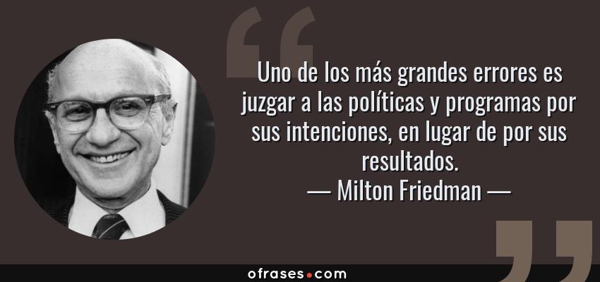 Frases de Milton Friedman - Uno de los más grandes errores es juzgar a las políticas y programas por sus intenciones, en lugar de por sus resultados.