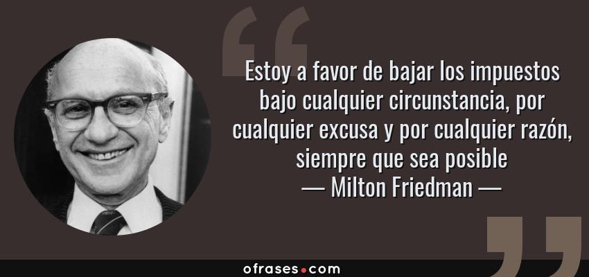 Frases de Milton Friedman - Estoy a favor de bajar los impuestos bajo cualquier circunstancia, por cualquier excusa y por cualquier razón, siempre que sea posible