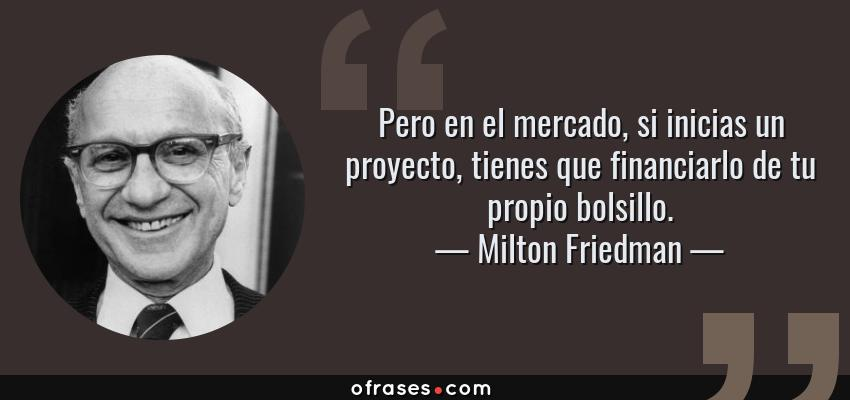Frases de Milton Friedman - Pero en el mercado, si inicias un proyecto, tienes que financiarlo de tu propio bolsillo.
