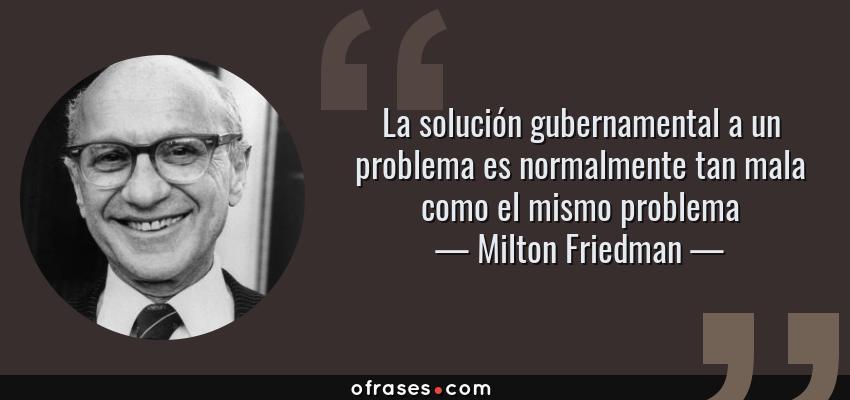 Frases de Milton Friedman - La solución gubernamental a un problema es normalmente tan mala como el mismo problema