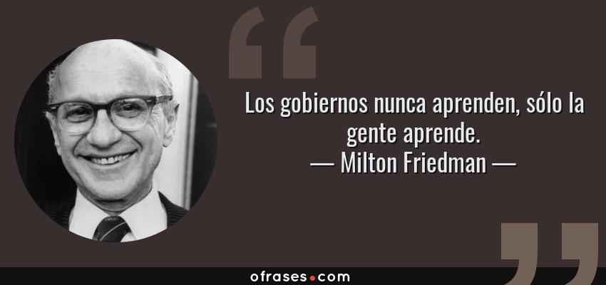 Frases de Milton Friedman - Los gobiernos nunca aprenden, sólo la gente aprende.