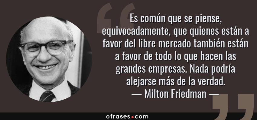 Frases de Milton Friedman - Es común que se piense, equivocadamente, que quienes están a favor del libre mercado también están a favor de todo lo que hacen las grandes empresas. Nada podría alejarse más de la verdad.