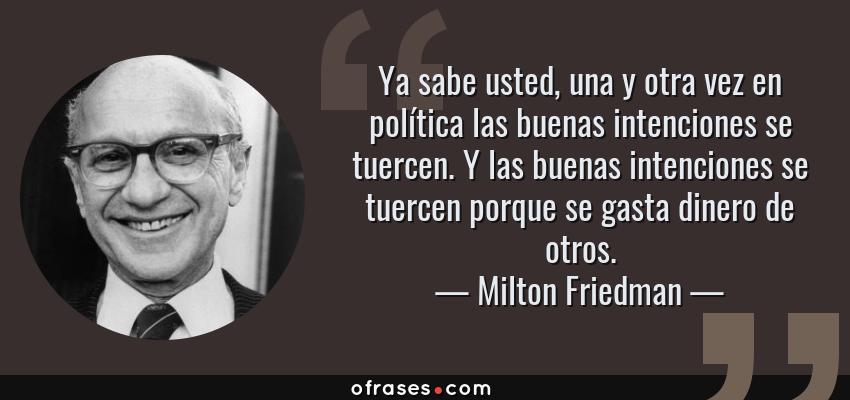 Frases de Milton Friedman - Ya sabe usted, una y otra vez en política las buenas intenciones se tuercen. Y las buenas intenciones se tuercen porque se gasta dinero de otros.