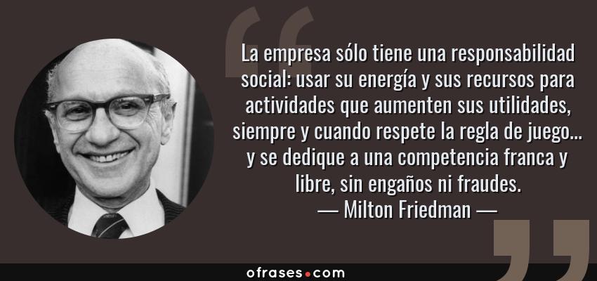 Frases de Milton Friedman - La empresa sólo tiene una responsabilidad social: usar su energía y sus recursos para actividades que aumenten sus utilidades, siempre y cuando respete la regla de juego... y se dedique a una competencia franca y libre, sin engaños ni fraudes.