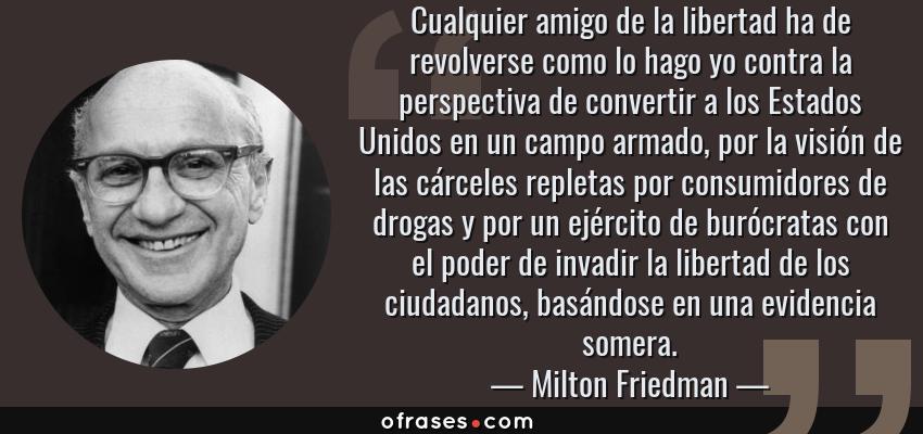 Frases de Milton Friedman - Cualquier amigo de la libertad ha de revolverse como lo hago yo contra la perspectiva de convertir a los Estados Unidos en un campo armado, por la visión de las cárceles repletas por consumidores de drogas y por un ejército de burócratas con el poder de invadir la libertad de los ciudadanos, basándose en una evidencia somera.
