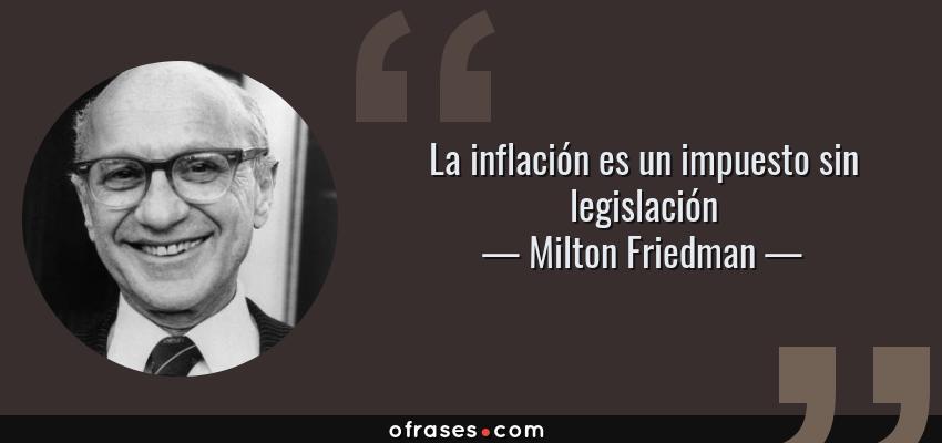 Frases de Milton Friedman - La inflación es un impuesto sin legislación