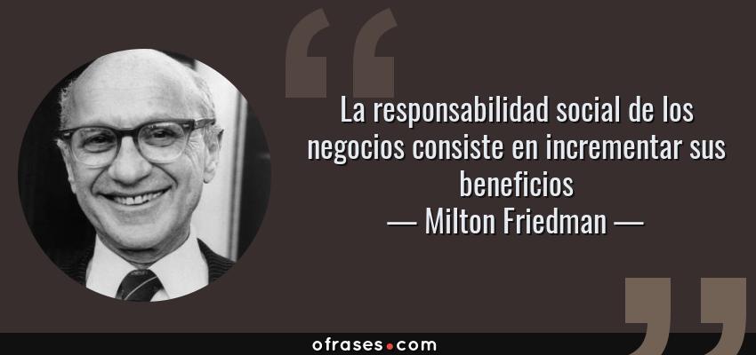 Frases de Milton Friedman - La responsabilidad social de los negocios consiste en incrementar sus beneficios