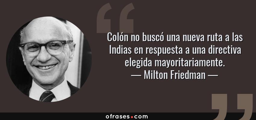 Frases de Milton Friedman - Colón no buscó una nueva ruta a las Indias en respuesta a una directiva elegida mayoritariamente.