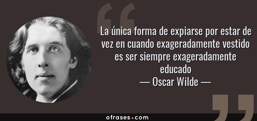 Frases de Oscar Wilde - La única forma de expiarse por estar de vez en cuando exageradamente vestido es ser siempre exageradamente educado