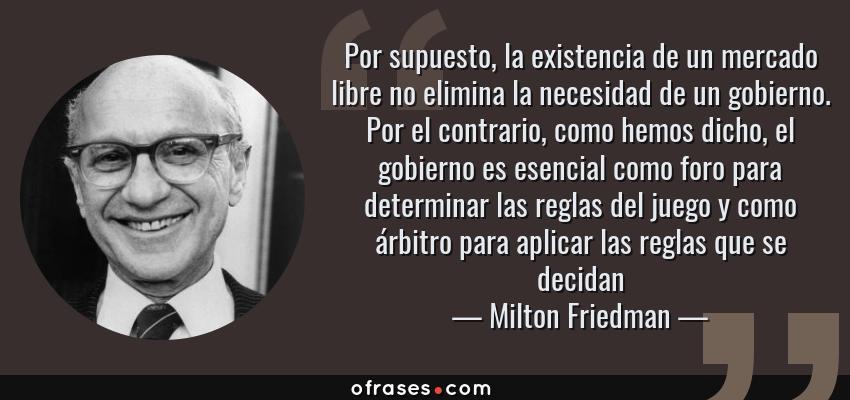 Frases de Milton Friedman - Por supuesto, la existencia de un mercado libre no elimina la necesidad de un gobierno. Por el contrario, como hemos dicho, el gobierno es esencial como foro para determinar las reglas del juego y como árbitro para aplicar las reglas que se decidan