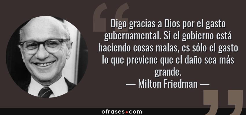 Frases de Milton Friedman - Digo gracias a Dios por el gasto gubernamental. Si el gobierno está haciendo cosas malas, es sólo el gasto lo que previene que el daño sea más grande.