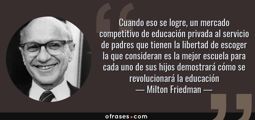 Frases de Milton Friedman - Cuando eso se logre, un mercado competitivo de educación privada al servicio de padres que tienen la libertad de escoger la que consideran es la mejor escuela para cada uno de sus hijos demostrará cómo se revolucionará la educación