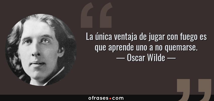 Frases de Oscar Wilde - La única ventaja de jugar con fuego es que aprende uno a no quemarse.