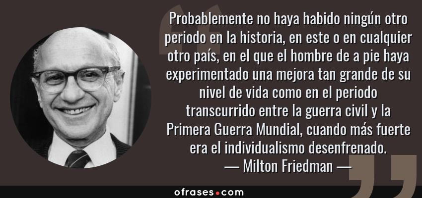 Frases de Milton Friedman - Probablemente no haya habido ningún otro periodo en la historia, en este o en cualquier otro país, en el que el hombre de a pie haya experimentado una mejora tan grande de su nivel de vida como en el periodo transcurrido entre la guerra civil y la Primera Guerra Mundial, cuando más fuerte era el individualismo desenfrenado.