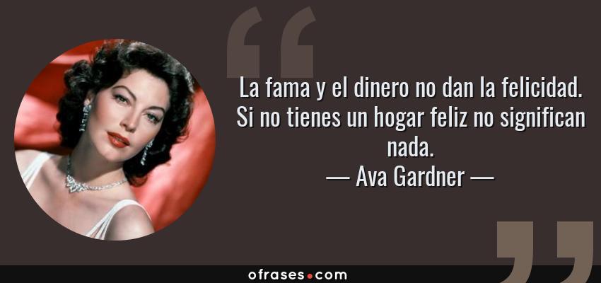 Frases de Ava Gardner - La fama y el dinero no dan la felicidad. Si no tienes un hogar feliz no significan nada.