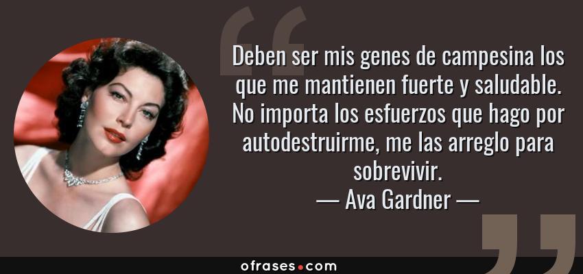 Frases de Ava Gardner - Deben ser mis genes de campesina los que me mantienen fuerte y saludable. No importa los esfuerzos que hago por autodestruirme, me las arreglo para sobrevivir.