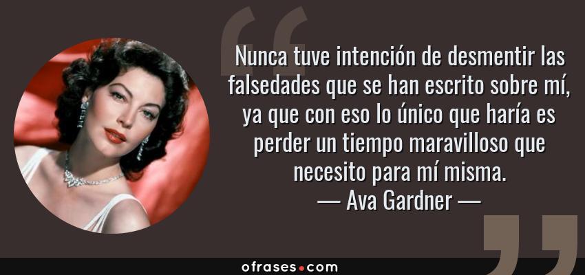 Frases de Ava Gardner - Nunca tuve intención de desmentir las falsedades que se han escrito sobre mí, ya que con eso lo único que haría es perder un tiempo maravilloso que necesito para mí misma.