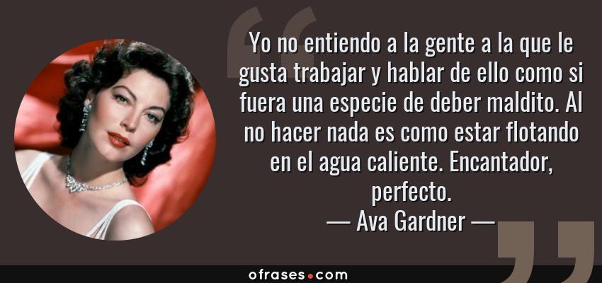 Frases de Ava Gardner - Yo no entiendo a la gente a la que le gusta trabajar y hablar de ello como si fuera una especie de deber maldito. Al no hacer nada es como estar flotando en el agua caliente. Encantador, perfecto.