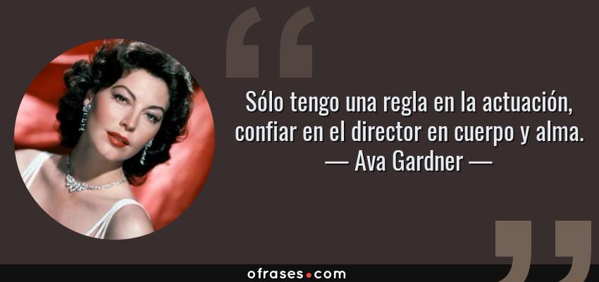 Frases de Ava Gardner - Sólo tengo una regla en la actuación, confiar en el director en cuerpo y alma.