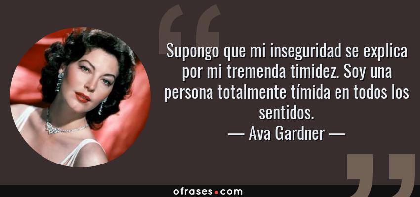 Frases de Ava Gardner - Supongo que mi inseguridad se explica por mi tremenda timidez. Soy una persona totalmente tímida en todos los sentidos.