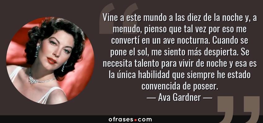 Frases de Ava Gardner - Vine a este mundo a las diez de la noche y, a menudo, pienso que tal vez por eso me convertí en un ave nocturna. Cuando se pone el sol, me siento más despierta. Se necesita talento para vivir de noche y esa es la única habilidad que siempre he estado convencida de poseer.