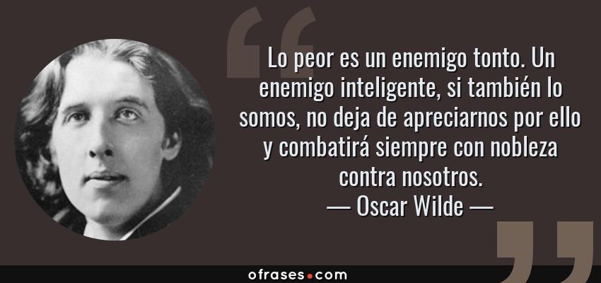 Frases de Oscar Wilde - Lo peor es un enemigo tonto. Un enemigo inteligente, si también lo somos, no deja de apreciarnos por ello y combatirá siempre con nobleza contra nosotros.