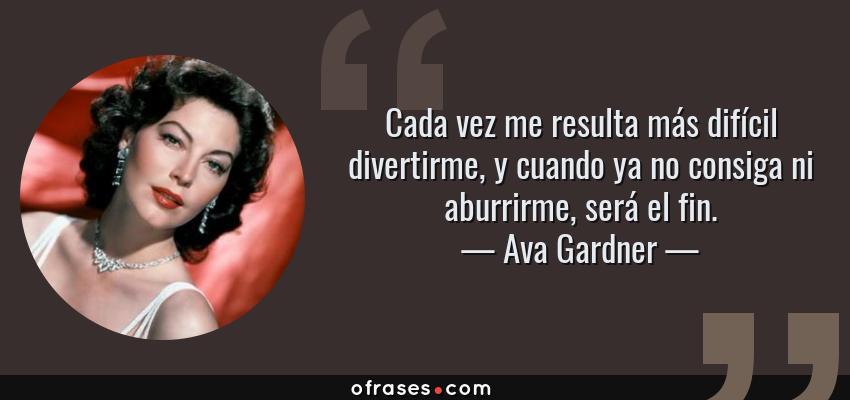 Frases de Ava Gardner - Cada vez me resulta más difícil divertirme, y cuando ya no consiga ni aburrirme, será el fin.