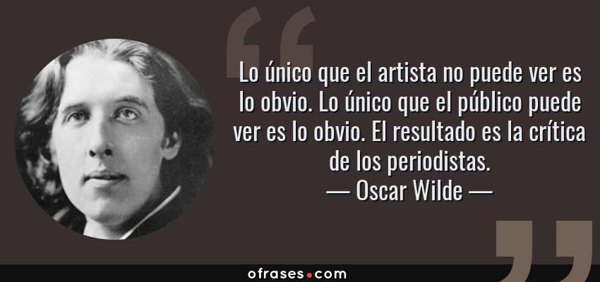 Frases de Oscar Wilde - Lo único que el artista no puede ver es lo obvio. Lo único que el público puede ver es lo obvio. El resultado es la crítica de los periodistas.