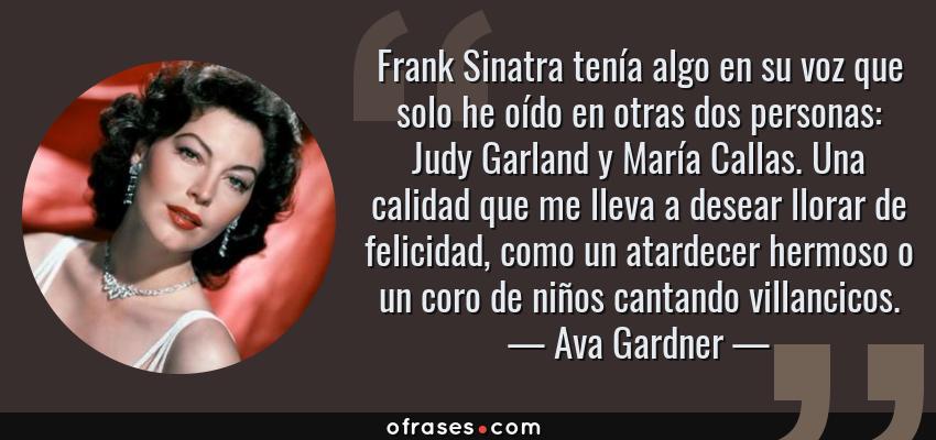 Frases de Ava Gardner - Frank Sinatra tenía algo en su voz que solo he oído en otras dos personas: Judy Garland y María Callas. Una calidad que me lleva a desear llorar de felicidad, como un atardecer hermoso o un coro de niños cantando villancicos.