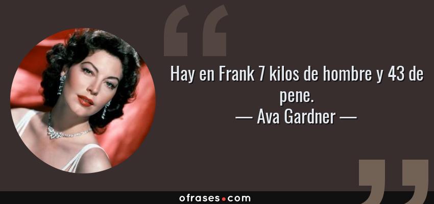 Frases de Ava Gardner - Hay en Frank 7 kilos de hombre y 43 de pene.