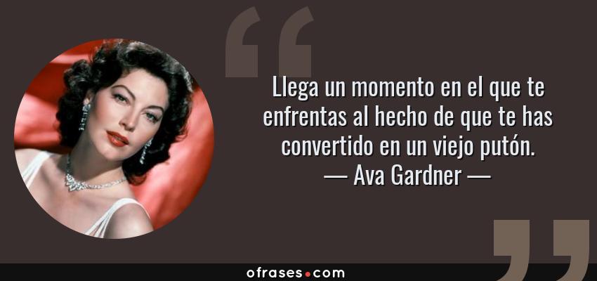 Frases de Ava Gardner - Llega un momento en el que te enfrentas al hecho de que te has convertido en un viejo putón.