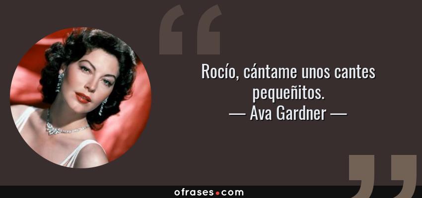 Frases de Ava Gardner - Rocío, cántame unos cantes pequeñitos.