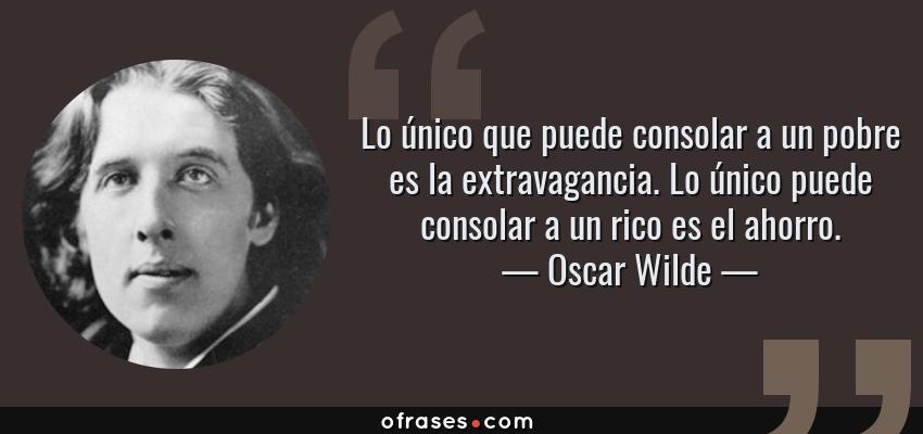 Frases de Oscar Wilde - Lo único que puede consolar a un pobre es la extravagancia. Lo único puede consolar a un rico es el ahorro.
