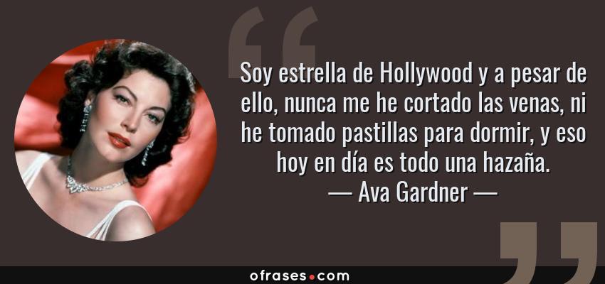 Frases de Ava Gardner - Soy estrella de Hollywood y a pesar de ello, nunca me he cortado las venas, ni he tomado pastillas para dormir, y eso hoy en día es todo una hazaña.