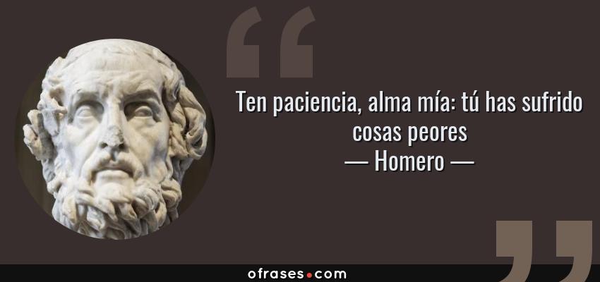 Frases de Homero - Ten paciencia, alma mía: tú has sufrido cosas peores