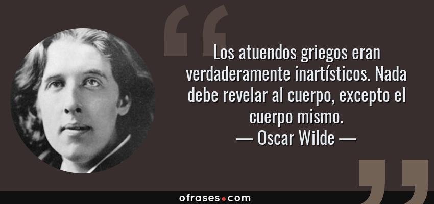 Frases de Oscar Wilde - Los atuendos griegos eran verdaderamente inartísticos. Nada debe revelar al cuerpo, excepto el cuerpo mismo.